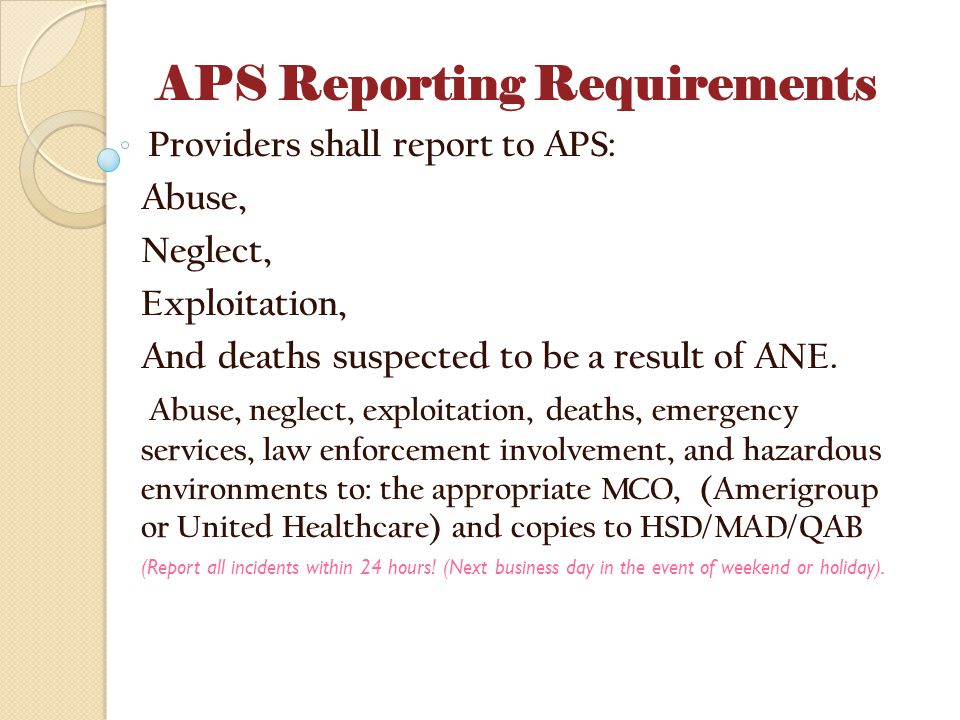 APS Reporting Requirements Providers shall report to APS: Abuse, Neglect, Exploitation, And deaths suspected to be a result of ANE. Abuse, neglect, ex