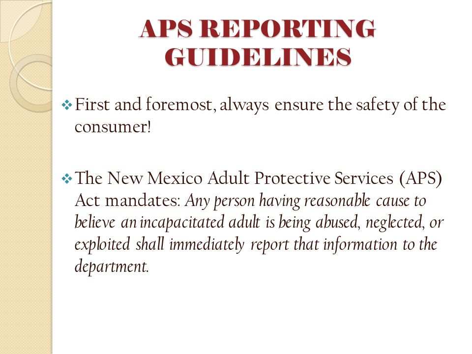 APS REPORTING GUIDELINES  First and foremost, always ensure the safety of the consumer.