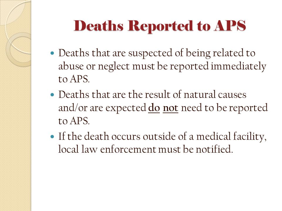Deaths Reported to APS Deaths that are suspected of being related to abuse or neglect must be reported immediately to APS. Deaths that are the result