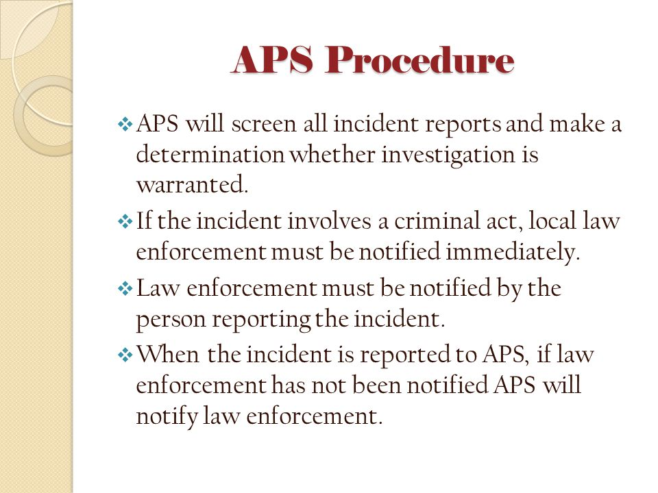 APS Procedure  APS will screen all incident reports and make a determination whether investigation is warranted.