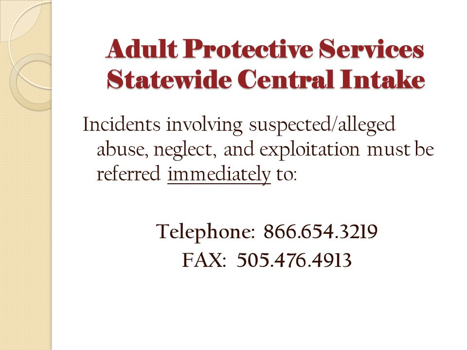 Adult Protective Services Statewide Central Intake Incidents involving suspected/alleged abuse, neglect, and exploitation must be referred immediately