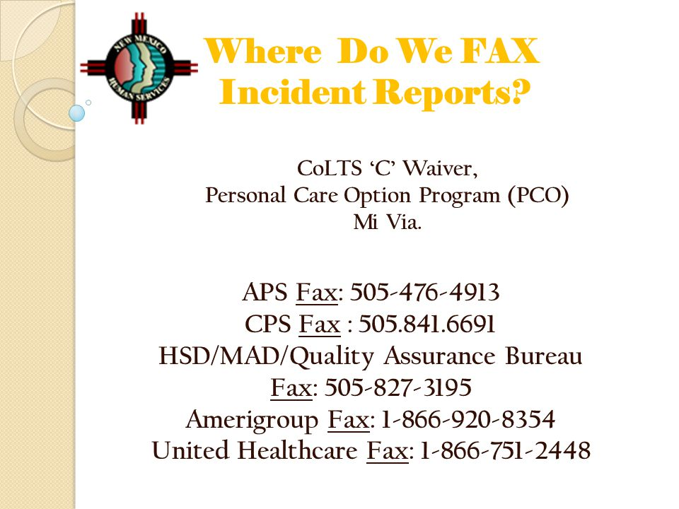 Where Do We FAX Incident Reports? CoLTS 'C' Waiver, Personal Care Option Program (PCO) Mi Via. APS Fax: 505-476-4913 CPS Fax : 505.841.6691 HSD/MAD/Qu
