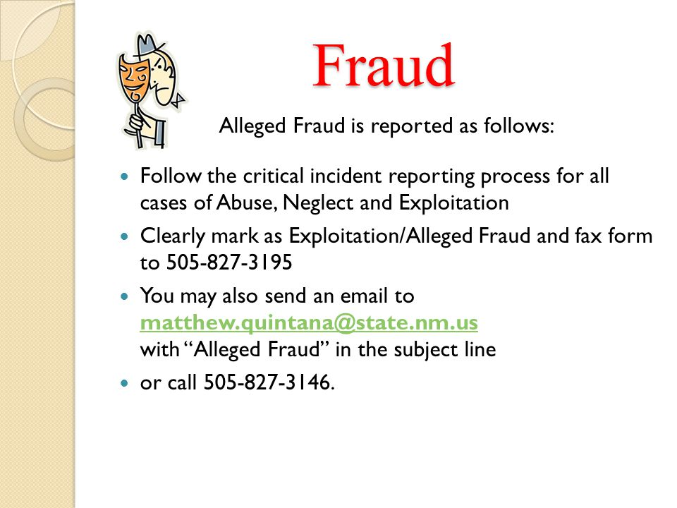 Fraud Alleged Fraud is reported as follows: Follow the critical incident reporting process for all cases of Abuse, Neglect and Exploitation Clearly ma