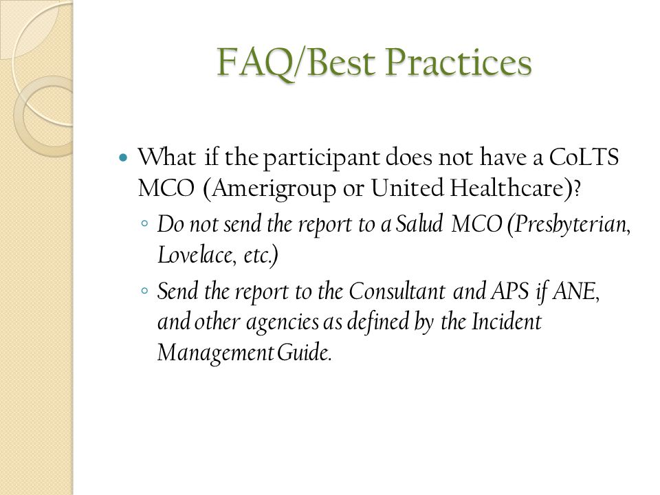 FAQ/Best Practices What if the participant does not have a CoLTS MCO (Amerigroup or United Healthcare)? ◦ Do not send the report to a Salud MCO (Presb