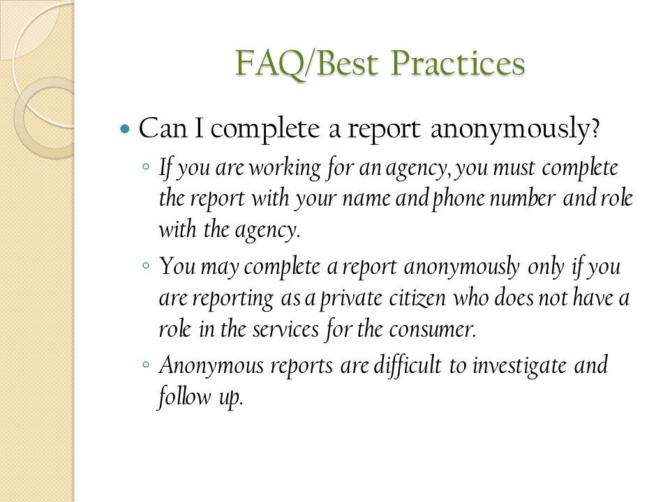 FAQ/Best Practices Can I complete a report anonymously? ◦ If you are working for an agency, you must complete the report with your name and phone numb