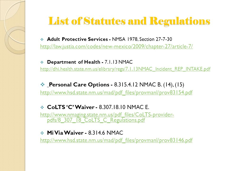 List of Statutes and Regulations  Adult Protective Services - NMSA 1978, Section 27-7-30 http://law.justia.com/codes/new-mexico/2009/chapter-27/article-7/  Department of Health - 7.1.13 NMAC http://dhi.health.state.nm.us/elibrary/regs/7.1.13NMAC_Incident_REP_INTAKE.pdf  Personal Care Options - 8.315.4.12 NMAC B.