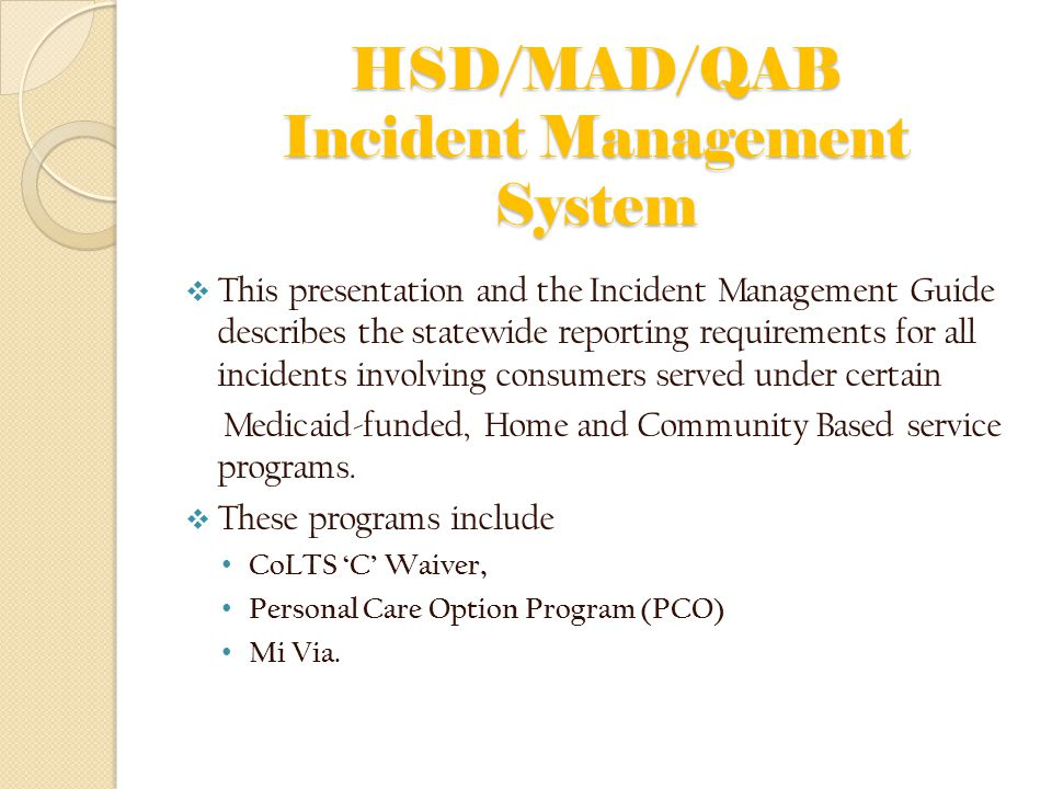 HSD/MAD/QAB Incident Management System  This presentation and the Incident Management Guide describes the statewide reporting requirements for all incidents involving consumers served under certain Medicaid-funded, Home and Community Based service programs.