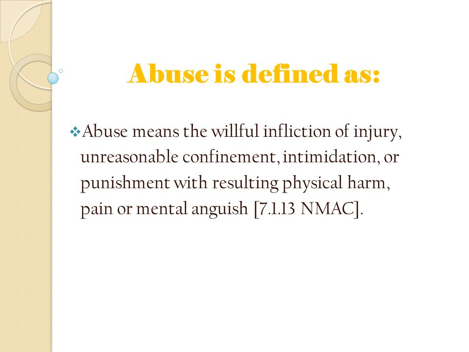 Abuse is defined as:  Abuse means the willful infliction of injury, unreasonable confinement, intimidation, or punishment with resulting physical harm, pain or mental anguish [7.1.13 NMAC].