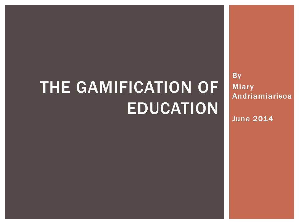 By Miary Andriamiarisoa June 2014 THE GAMIFICATION OF EDUCATION