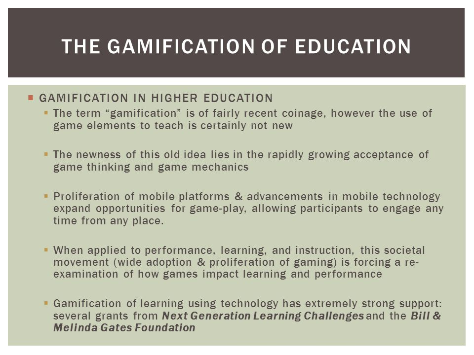  GAMIFICATION IN HIGHER EDUCATION  The term gamification is of fairly recent coinage, however the use of game elements to teach is certainly not new  The newness of this old idea lies in the rapidly growing acceptance of game thinking and game mechanics  Proliferation of mobile platforms & advancements in mobile technology expand opportunities for game-play, allowing participants to engage any time from any place.
