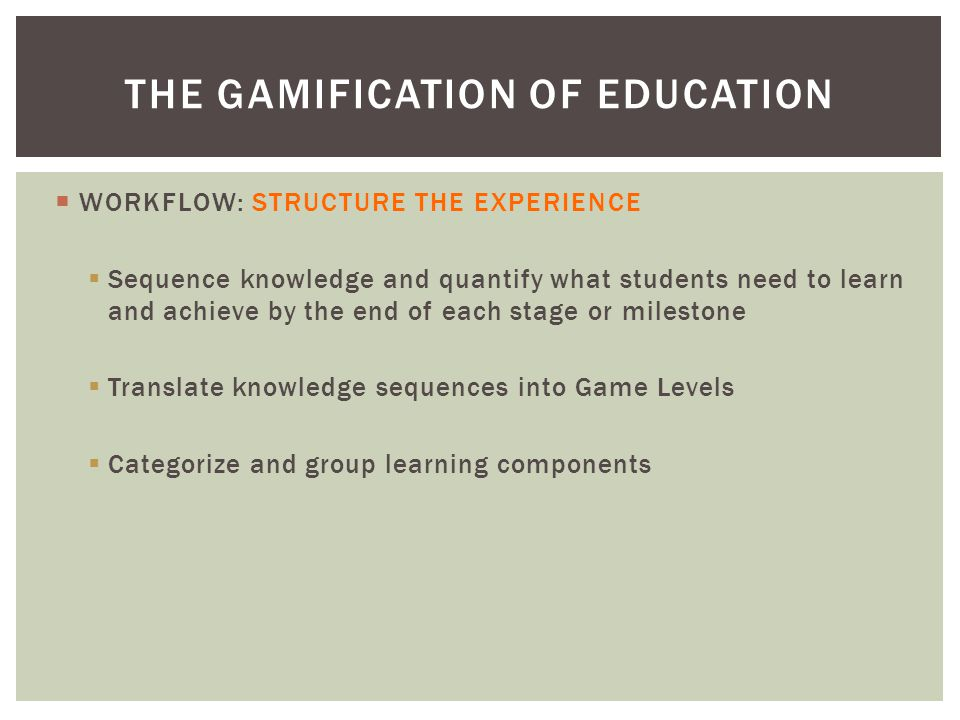  WORKFLOW: STRUCTURE THE EXPERIENCE  Sequence knowledge and quantify what students need to learn and achieve by the end of each stage or milestone  Translate knowledge sequences into Game Levels  Categorize and group learning components THE GAMIFICATION OF EDUCATION