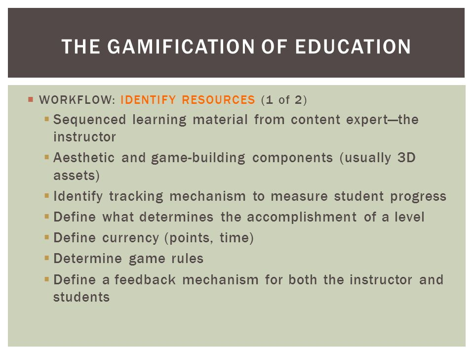  WORKFLOW: IDENTIFY RESOURCES (1 of 2)  Sequenced learning material from content expert—the instructor  Aesthetic and game-building components (usually 3D assets)  Identify tracking mechanism to measure student progress  Define what determines the accomplishment of a level  Define currency (points, time)  Determine game rules  Define a feedback mechanism for both the instructor and students THE GAMIFICATION OF EDUCATION