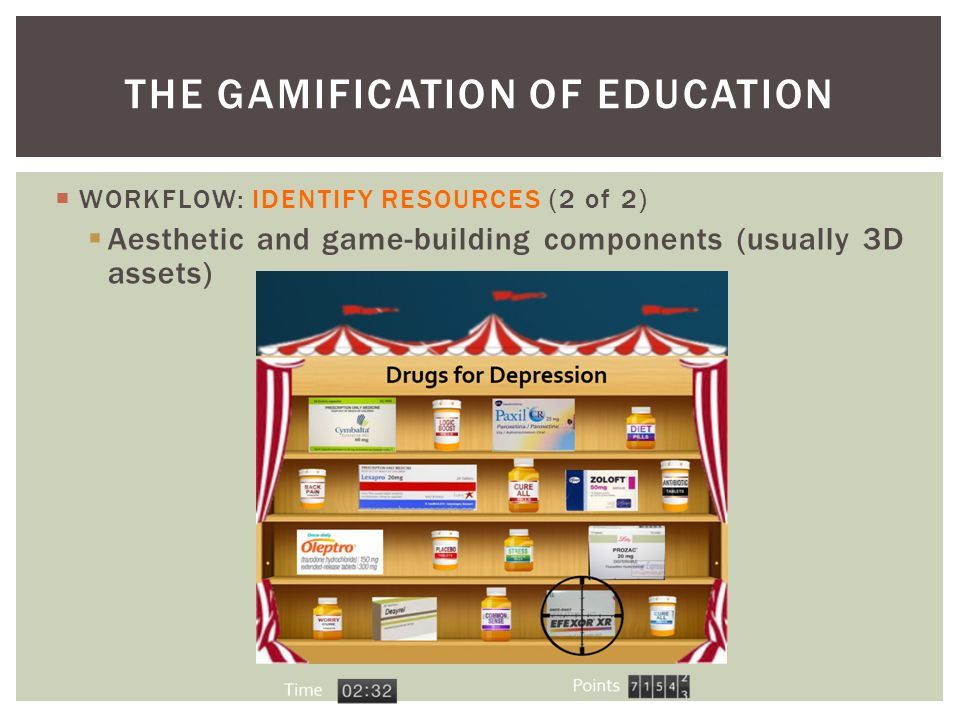  WORKFLOW: IDENTIFY RESOURCES (2 of 2)  Aesthetic and game-building components (usually 3D assets) THE GAMIFICATION OF EDUCATION
