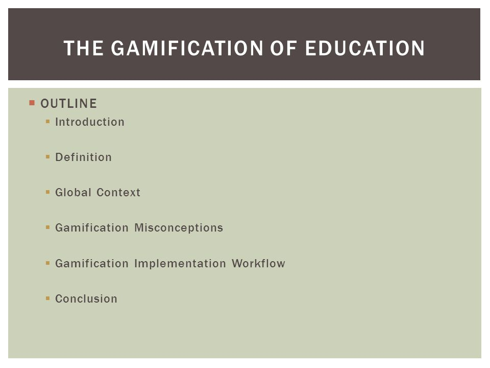  OUTLINE  Introduction  Definition  Global Context  Gamification Misconceptions  Gamification Implementation Workflow  Conclusion THE GAMIFICATION OF EDUCATION