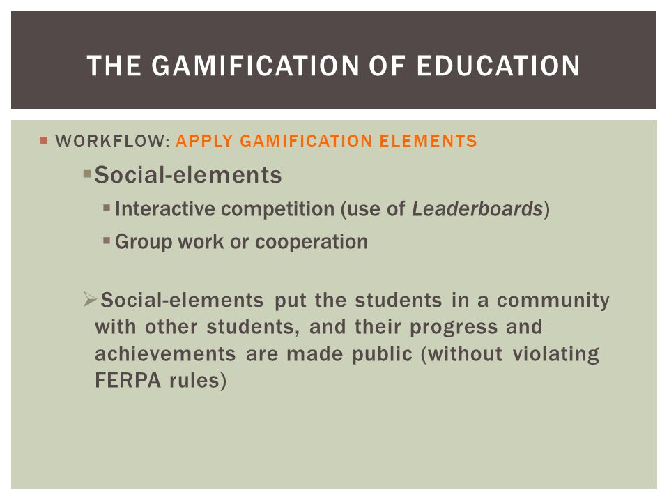  WORKFLOW: APPLY GAMIFICATION ELEMENTS  Social-elements  Interactive competition (use of Leaderboards)  Group work or cooperation  Social-elements put the students in a community with other students, and their progress and achievements are made public (without violating FERPA rules) THE GAMIFICATION OF EDUCATION