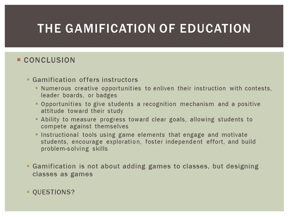 CONCLUSION  Gamification offers instructors  Numerous creative opportunities to enliven their instruction with contests, leader boards, or badges  Opportunities to give students a recognition mechanism and a positive attitude toward their study  Ability to measure progress toward clear goals, allowing students to compete against themselves  Instructional tools using game elements that engage and motivate students, encourage exploration, foster independent effort, and build problem-solving skills  Gamification is not about adding games to classes, but designing classes as games  QUESTIONS.