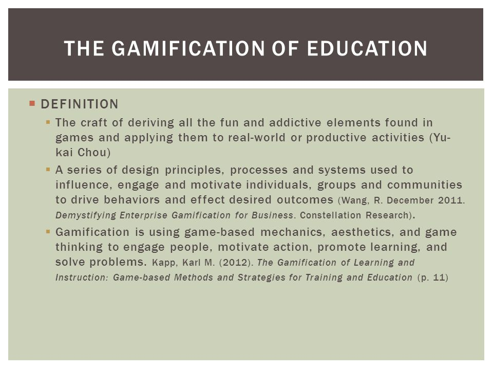 DEFINITION  The craft of deriving all the fun and addictive elements found in games and applying them to real-world or productive activities (Yu- kai Chou)  A series of design principles, processes and systems used to influence, engage and motivate individuals, groups and communities to drive behaviors and effect desired outcomes (Wang, R.