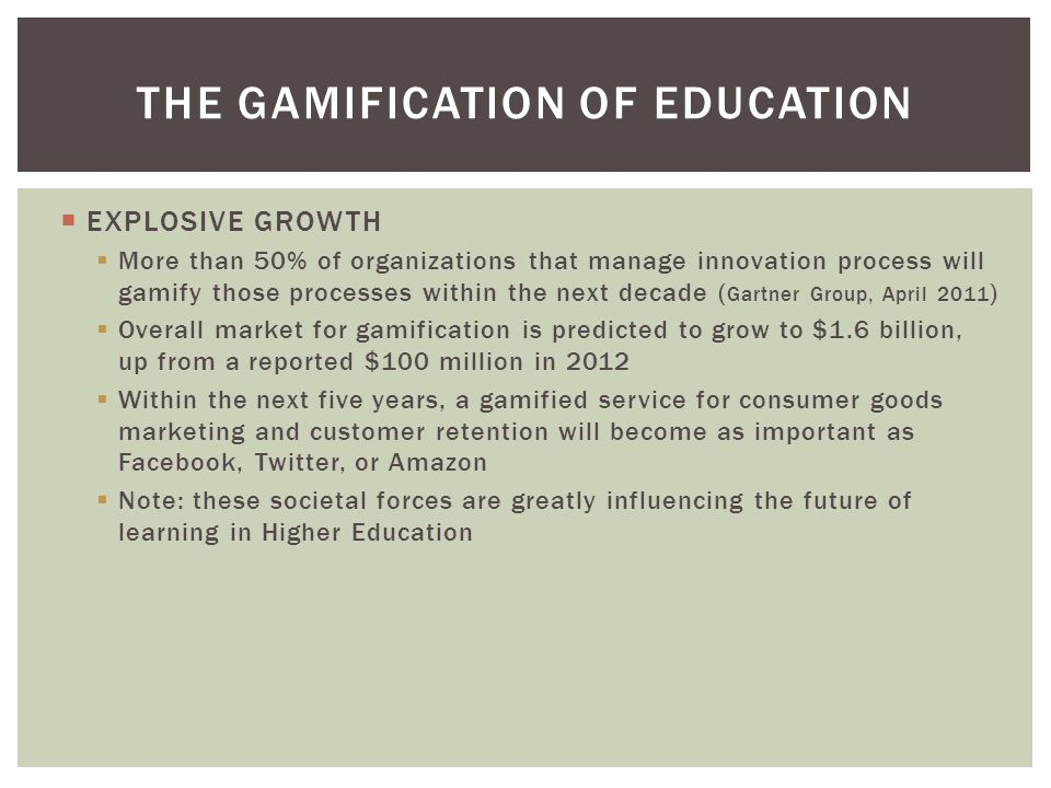  EXPLOSIVE GROWTH  More than 50% of organizations that manage innovation process will gamify those processes within the next decade ( Gartner Group, April 2011 )  Overall market for gamification is predicted to grow to $1.6 billion, up from a reported $100 million in 2012  Within the next five years, a gamified service for consumer goods marketing and customer retention will become as important as Facebook, Twitter, or Amazon  Note: these societal forces are greatly influencing the future of learning in Higher Education THE GAMIFICATION OF EDUCATION