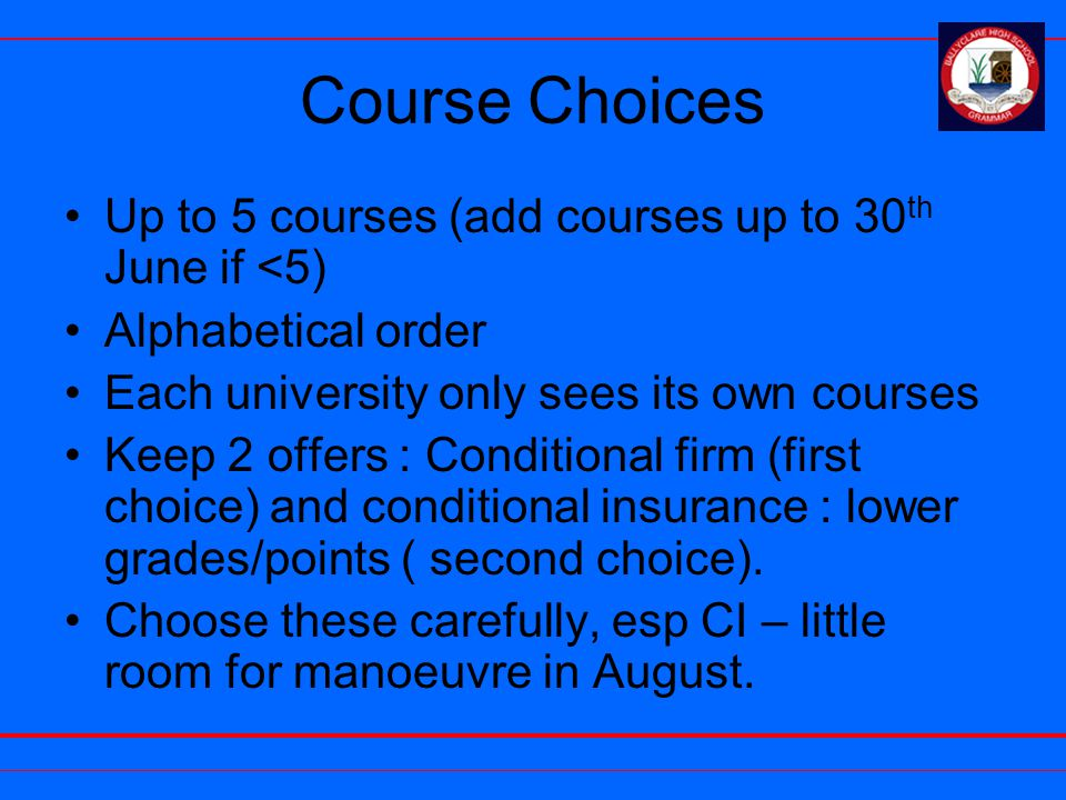Course Choices Up to 5 courses (add courses up to 30 th June if <5) Alphabetical order Each university only sees its own courses Keep 2 offers : Conditional firm (first choice) and conditional insurance : lower grades/points ( second choice).