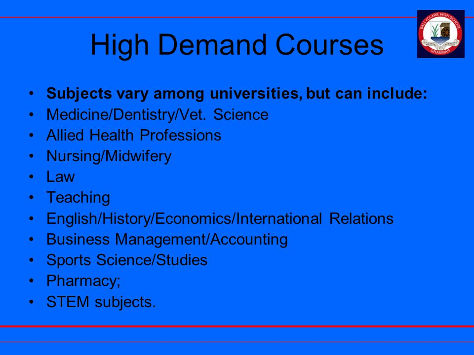 High Demand Courses Subjects vary among universities, but can include: Medicine/Dentistry/Vet.