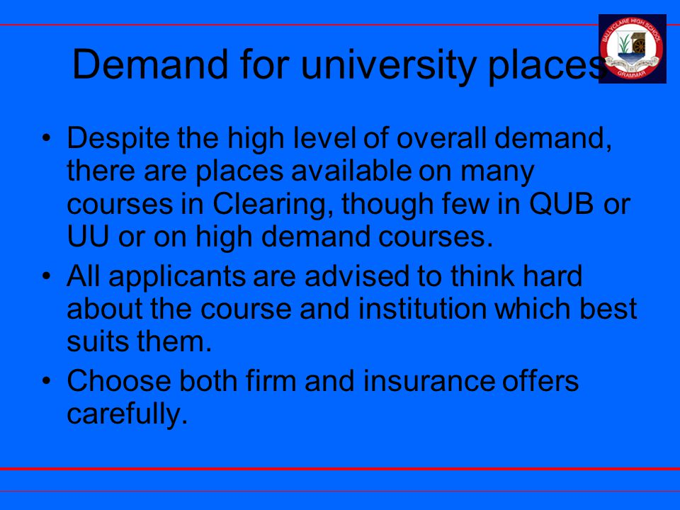 Demand for university places Despite the high level of overall demand, there are places available on many courses in Clearing, though few in QUB or UU or on high demand courses.