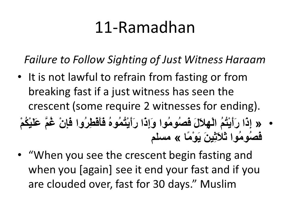 11-Ramadhan Failure to Follow Sighting of Just Witness Haraam It is not lawful to refrain from fasting or from breaking fast if a just witness has seen the crescent (some require 2 witnesses for ending).
