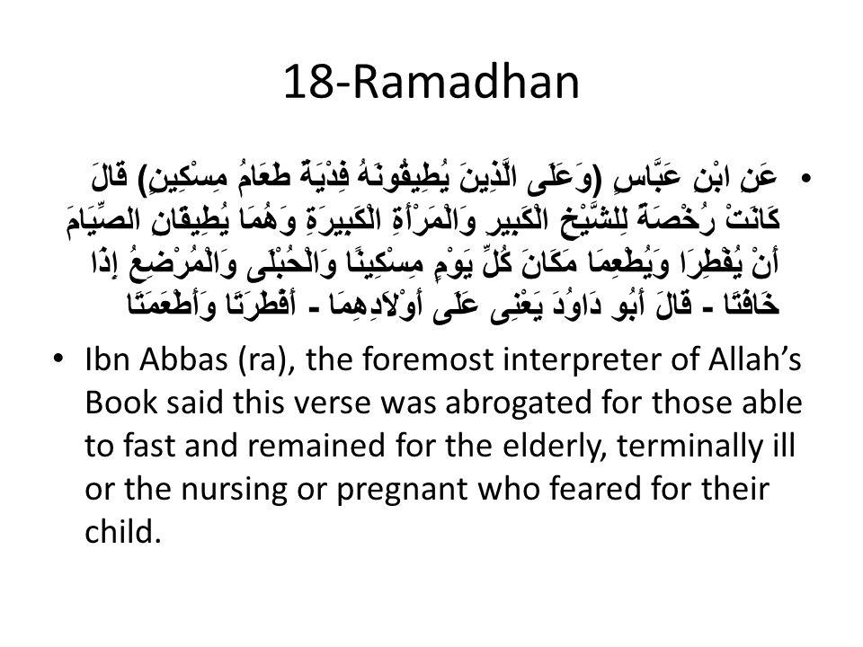 18-Ramadhan عَنِ ابْنِ عَبَّاسٍ ( وَعَلَى الَّذِينَ يُطِيقُونَهُ فِدْيَةٌ طَعَامُ مِسْكِينٍ ) قَالَ كَانَتْ رُخْصَةً لِلشَّيْخِ الْكَبِيرِ وَالْمَرْأَةِ الْكَبِيرَةِ وَهُمَا يُطِيقَانِ الصِّيَامَ أَنْ يُفْطِرَا وَيُطْعِمَا مَكَانَ كُلِّ يَوْمٍ مِسْكِينًا وَالْحُبْلَى وَالْمُرْضِعُ إِذَا خَافَتَا - قَالَ أَبُو دَاوُدَ يَعْنِى عَلَى أَوْلاَدِهِمَا - أَفْطَرَتَا وَأَطْعَمَتَا Ibn Abbas (ra), the foremost interpreter of Allah's Book said this verse was abrogated for those able to fast and remained for the elderly, terminally ill or the nursing or pregnant who feared for their child.