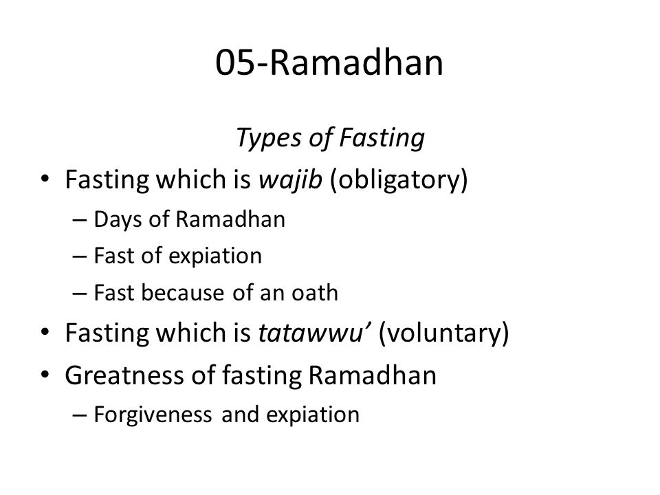 05-Ramadhan Types of Fasting Fasting which is wajib (obligatory) – Days of Ramadhan – Fast of expiation – Fast because of an oath Fasting which is tatawwu' (voluntary) Greatness of fasting Ramadhan – Forgiveness and expiation