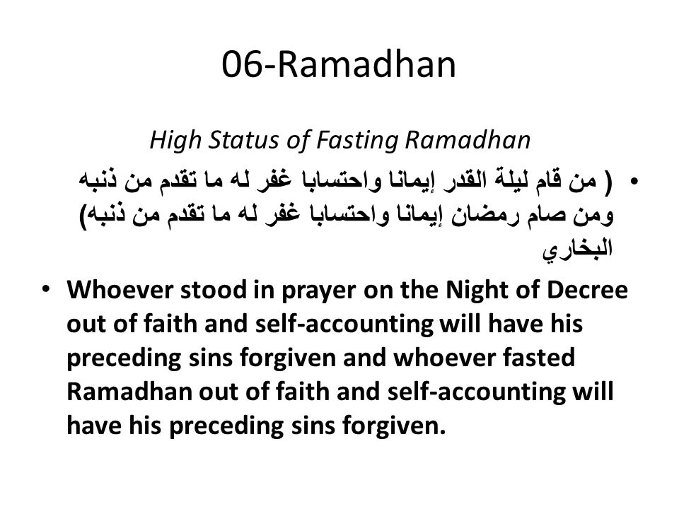 06-Ramadhan High Status of Fasting Ramadhan ( من قام ليلة القدر إيمانا واحتسابا غفر له ما تقدم من ذنبه ومن صام رمضان إيمانا واحتسابا غفر له ما تقدم من ذنبه ) البخاري Whoever stood in prayer on the Night of Decree out of faith and self-accounting will have his preceding sins forgiven and whoever fasted Ramadhan out of faith and self-accounting will have his preceding sins forgiven.