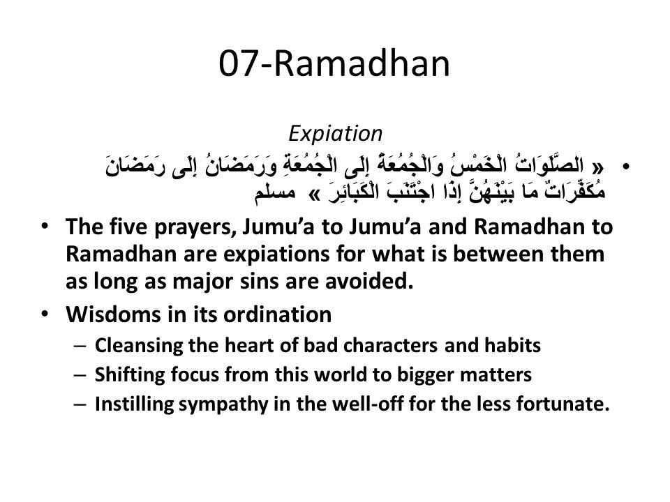 07-Ramadhan Expiation « الصَّلَوَاتُ الْخَمْسُ وَالْجُمُعَةُ إِلَى الْجُمُعَةِ وَرَمَضَانُ إِلَى رَمَضَانَ مُكَفِّرَاتٌ مَا بَيْنَهُنَّ إِذَا اجْتَنَبَ الْكَبَائِرَ » مسلم The five prayers, Jumu'a to Jumu'a and Ramadhan to Ramadhan are expiations for what is between them as long as major sins are avoided.