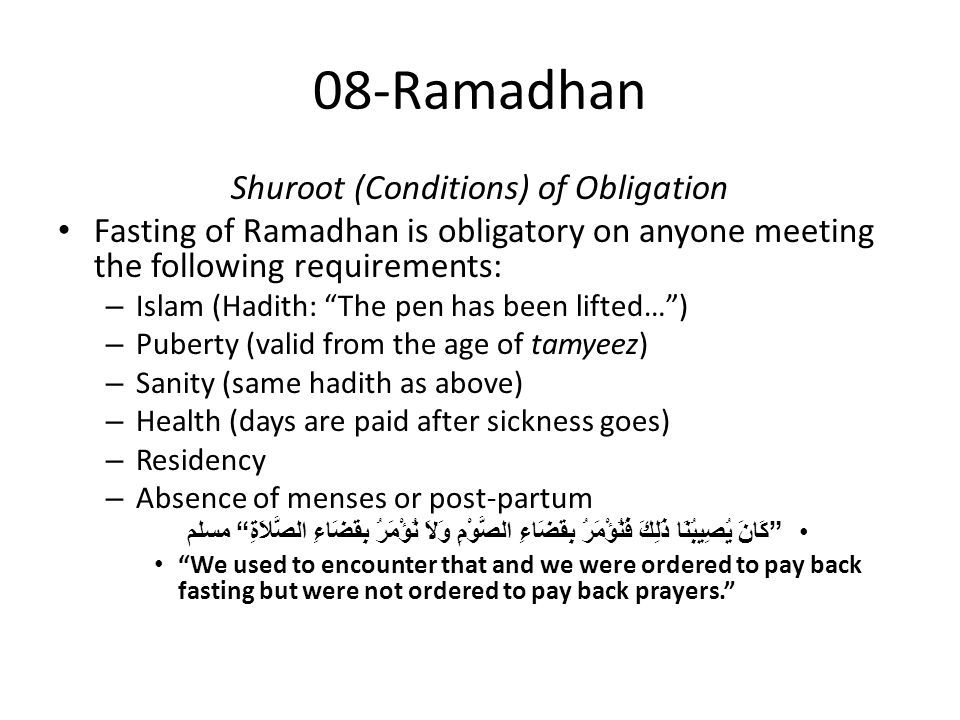 08-Ramadhan Shuroot (Conditions) of Obligation Fasting of Ramadhan is obligatory on anyone meeting the following requirements: – Islam (Hadith: The pen has been lifted… ) – Puberty (valid from the age of tamyeez) – Sanity (same hadith as above) – Health (days are paid after sickness goes) – Residency – Absence of menses or post-partum كَانَ يُصِيبُنَا ذَلِكَ فَنُؤْمَرُ بِقَضَاءِ الصَّوْمِ وَلاَ نُؤْمَرُ بِقَضَاءِ الصَّلاَةِ مسلم We used to encounter that and we were ordered to pay back fasting but were not ordered to pay back prayers.