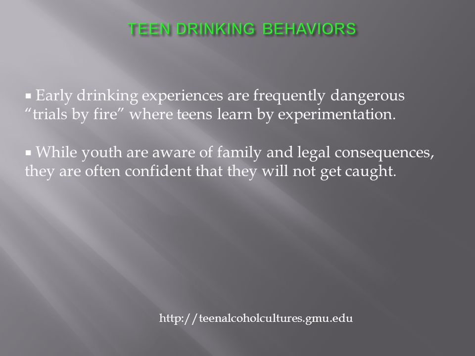  Early drinking experiences are frequently dangerous trials by fire where teens learn by experimentation.