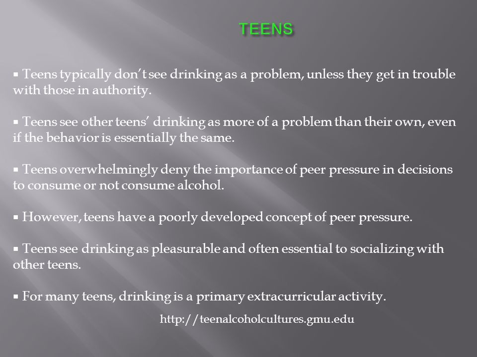  Teens typically don't see drinking as a problem, unless they get in trouble with those in authority.