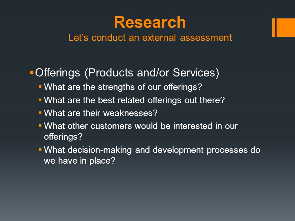 Research Let's conduct an external assessment  Offerings (Products and/or Services)  What are the strengths of our offerings.