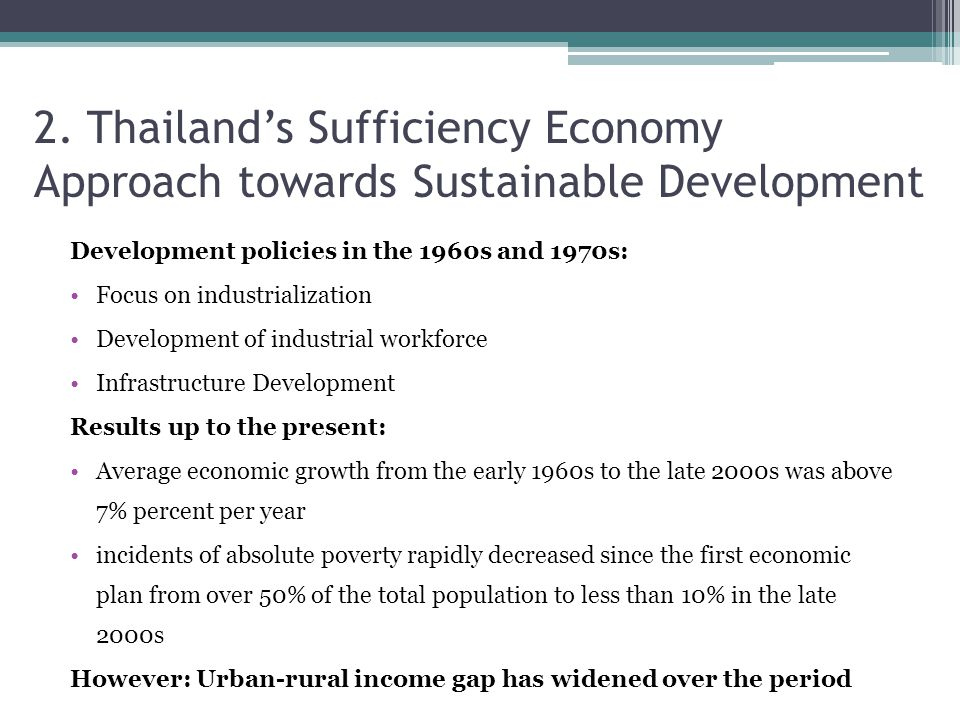 2. Thailand's Sufficiency Economy Approach towards Sustainable Development Development policies in the 1960s and 1970s: Focus on industrialization Dev