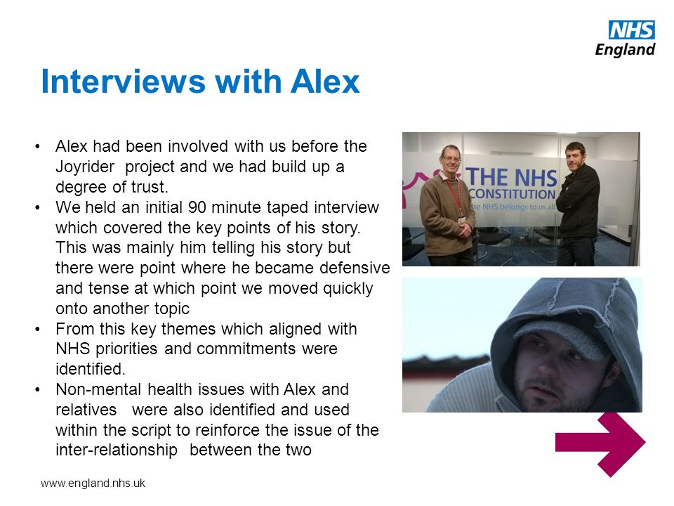 www.england.nhs.uk Interviews with Alex Alex had been involved with us before the Joyrider project and we had build up a degree of trust. We held an i