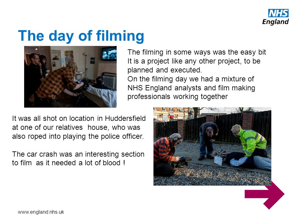 www.england.nhs.uk The day of filming The filming in some ways was the easy bit It is a project like any other project, to be planned and executed. On