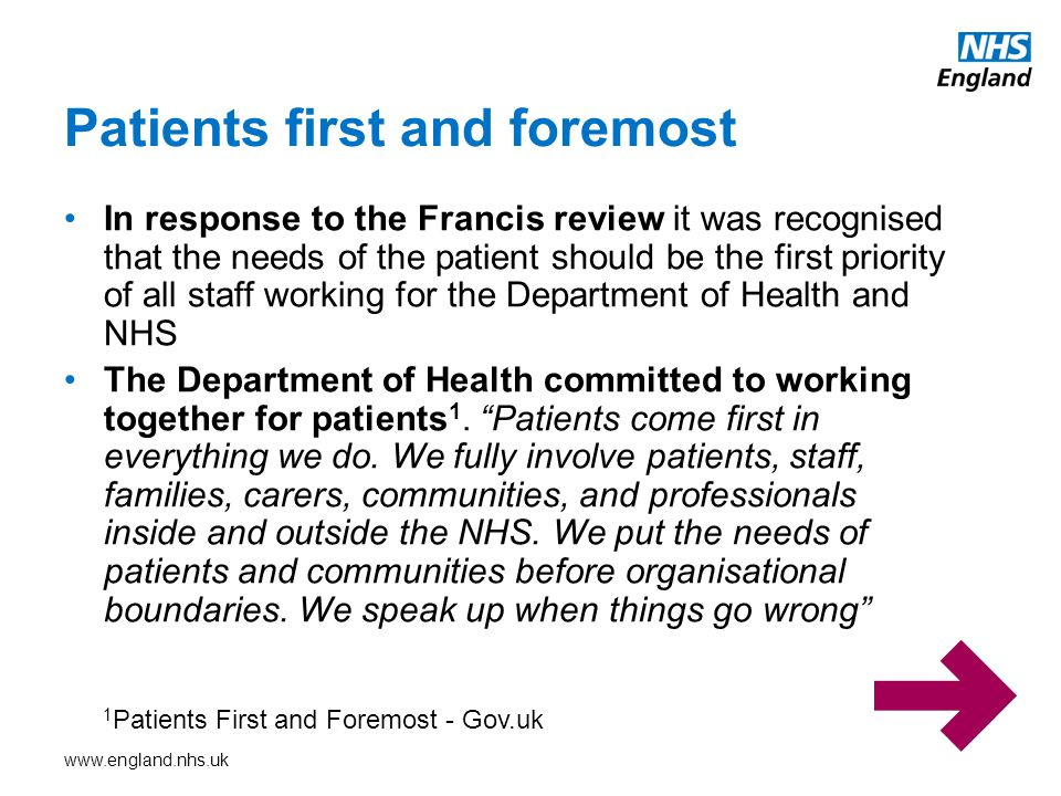 www.england.nhs.uk In response to the Francis review it was recognised that the needs of the patient should be the first priority of all staff working for the Department of Health and NHS The Department of Health committed to working together for patients 1.