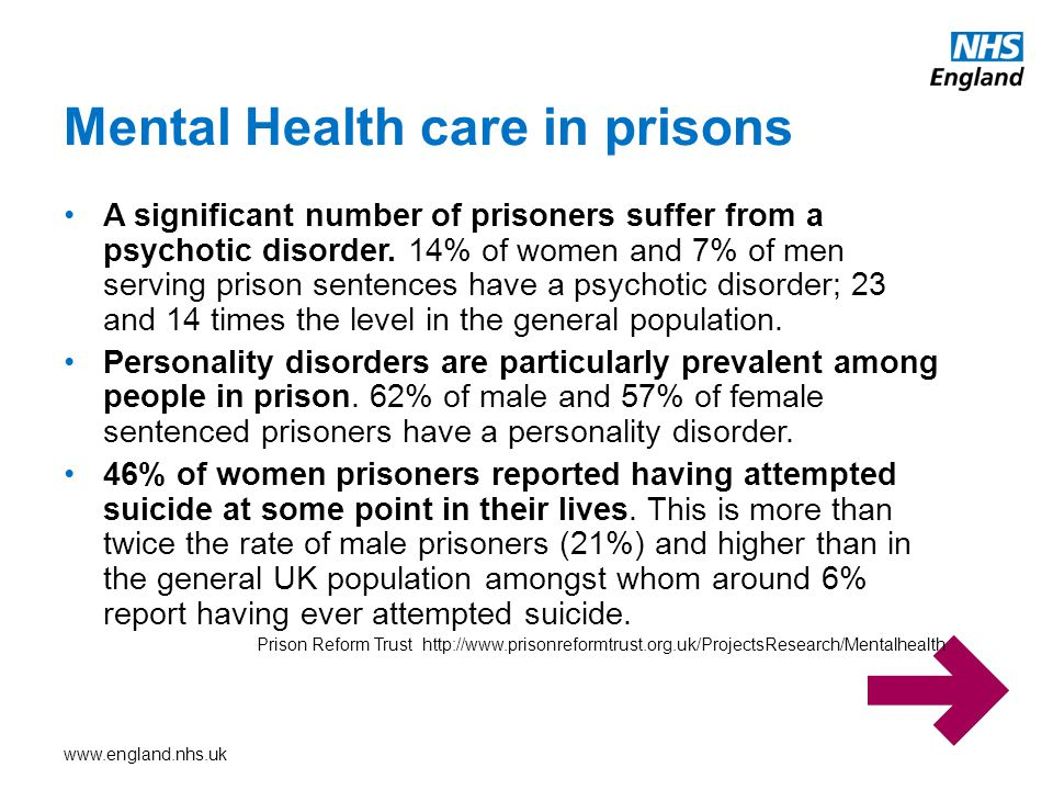 www.england.nhs.uk A significant number of prisoners suffer from a psychotic disorder. 14% of women and 7% of men serving prison sentences have a psyc