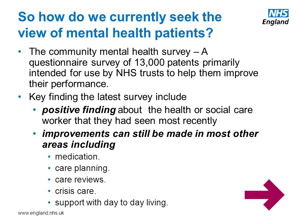 www.england.nhs.uk The community mental health survey – A questionnaire survey of 13,000 patents primarily intended for use by NHS trusts to help them improve their performance.