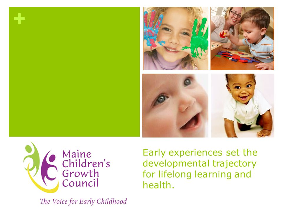 + Early experiences set the developmental trajectory for lifelong learning and health.