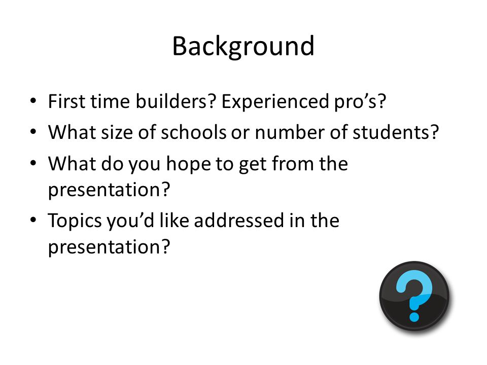 Background First time builders? Experienced pro's? What size of schools or number of students? What do you hope to get from the presentation? Topics y