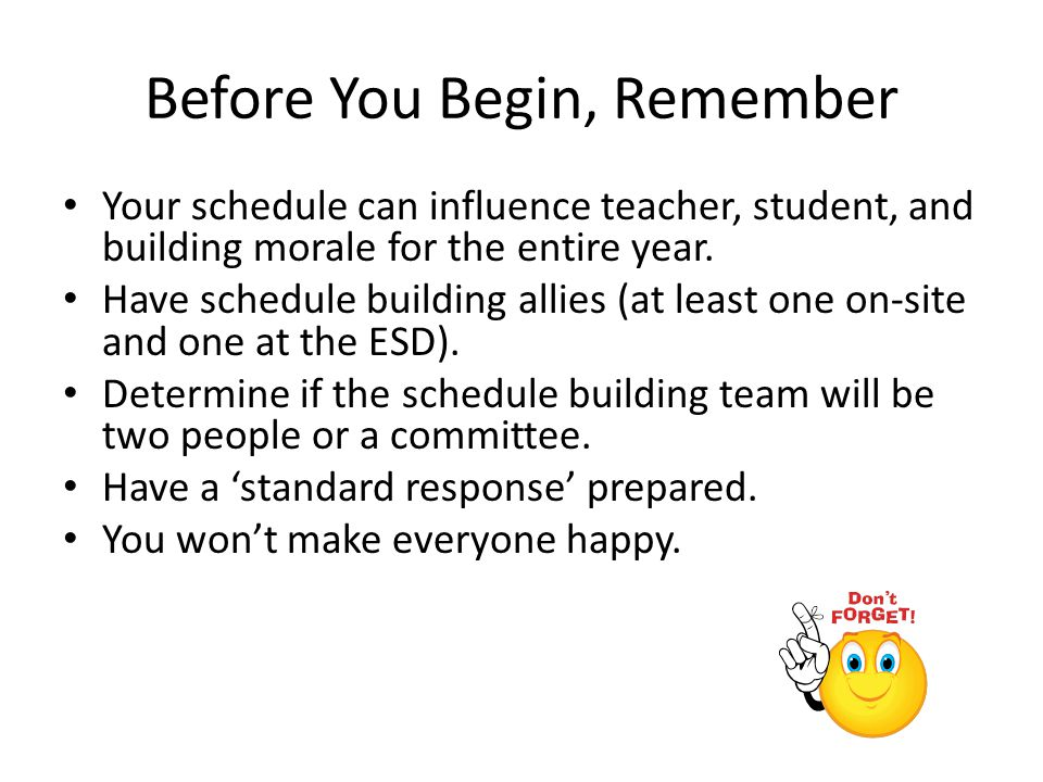 Before You Begin, Remember Your schedule can influence teacher, student, and building morale for the entire year. Have schedule building allies (at le