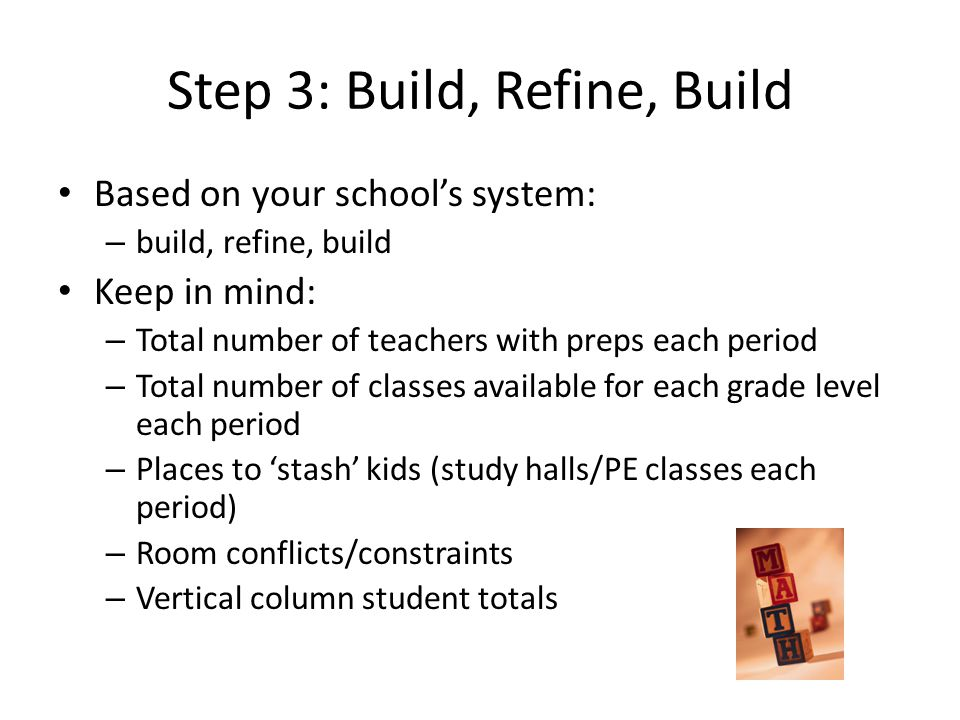 Step 3: Build, Refine, Build Based on your school's system: – build, refine, build Keep in mind: – Total number of teachers with preps each period – Total number of classes available for each grade level each period – Places to 'stash' kids (study halls/PE classes each period) – Room conflicts/constraints – Vertical column student totals