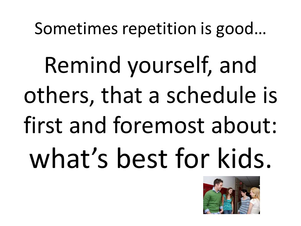 Sometimes repetition is good… Remind yourself, and others, that a schedule is first and foremost about: what's best for kids.