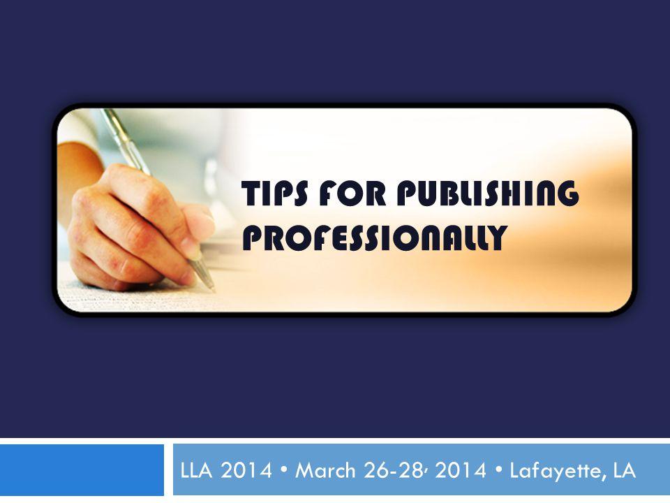 TIPS FOR PUBLISHING PROFESSIONALLY LLA 2014 March 26-28, 2014 Lafayette, LA