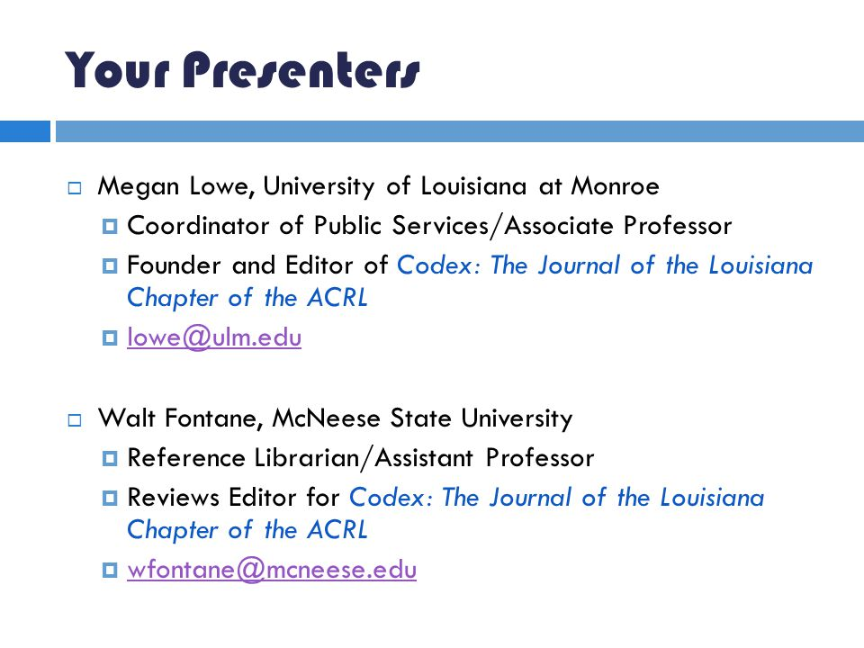 Your Presenters  Megan Lowe, University of Louisiana at Monroe  Coordinator of Public Services/Associate Professor  Founder and Editor of Codex: The Journal of the Louisiana Chapter of the ACRL  lowe@ulm.edu lowe@ulm.edu  Walt Fontane, McNeese State University  Reference Librarian/Assistant Professor  Reviews Editor for Codex: The Journal of the Louisiana Chapter of the ACRL  wfontane@mcneese.edu wfontane@mcneese.edu