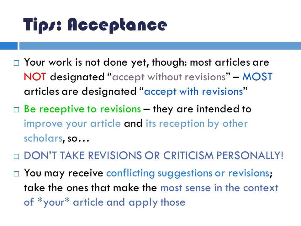 Tips: Acceptance  Your work is not done yet, though: most articles are NOT designated accept without revisions – MOST articles are designated accept with revisions  Be receptive to revisions – they are intended to improve your article and its reception by other scholars, so…  DON'T TAKE REVISIONS OR CRITICISM PERSONALLY.