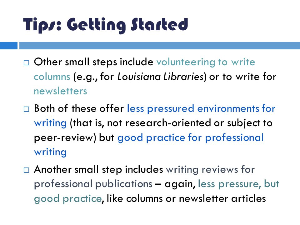 Tips: Getting Started  Other small steps include volunteering to write columns (e.g., for Louisiana Libraries) or to write for newsletters  Both of these offer less pressured environments for writing (that is, not research-oriented or subject to peer-review) but good practice for professional writing  Another small step includes writing reviews for professional publications – again, less pressure, but good practice, like columns or newsletter articles