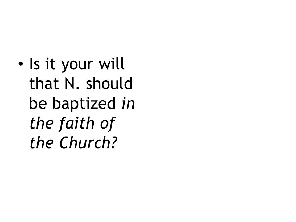 Is it your will that N. should be baptized in the faith of the Church?